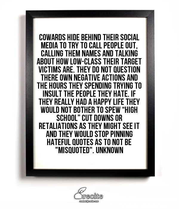 """Cowards hide behind their social media to try to call people out, calling them names and talking about how low-class their target victims are. They do not question there own negative actions and the hours they spending trying to insult the people they hate. If they really had a happy life they would not bother to spew """"high school"""" cut downs or retaliations as they might see it and they would stop pinning hateful quotes as to not be """"misquoted"""". Unknown - Quote From Recite.com #RECITE ..."""