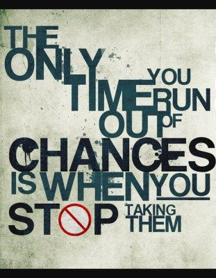 the only time you run out of chances is when you stop taking them