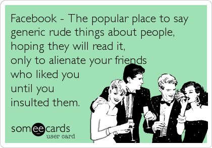 Facebook The Popular Place To Say Generic Rude Things About People Hoping They Will Read It Only To Alienate Your Friends Who Liked You Until You
