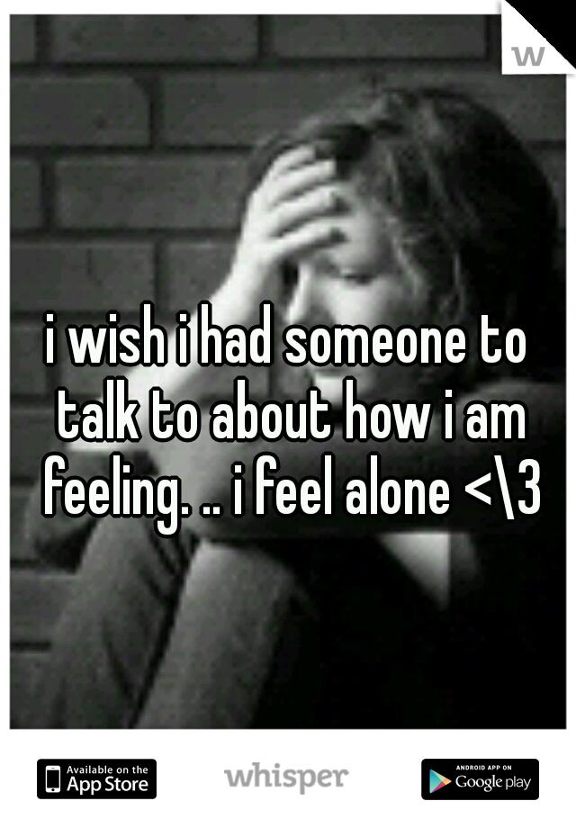 I Wish I Had Someone To Talk To About How I Am Feeling I Feel