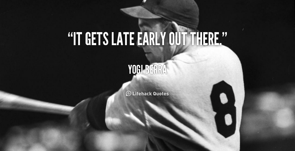 It Gets Late Early Out There Yogi Berra Quote Lifehack