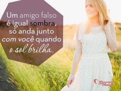 Um amigo falso é igual sombra, só anda junto com você quando o sol brilha.