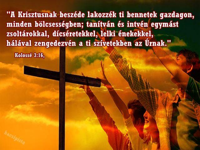"""""""A Krisztusnak beszéde lakozzék ti bennetek gazdagon, minden bölcsességben; tanítván és intvén egymást zsoltárokkal, dícséretekkel, lelki énekekkel, hálával zengedezvén a ti szívetekben az Úrnak.""""  (Kolossé 3:16,)"""