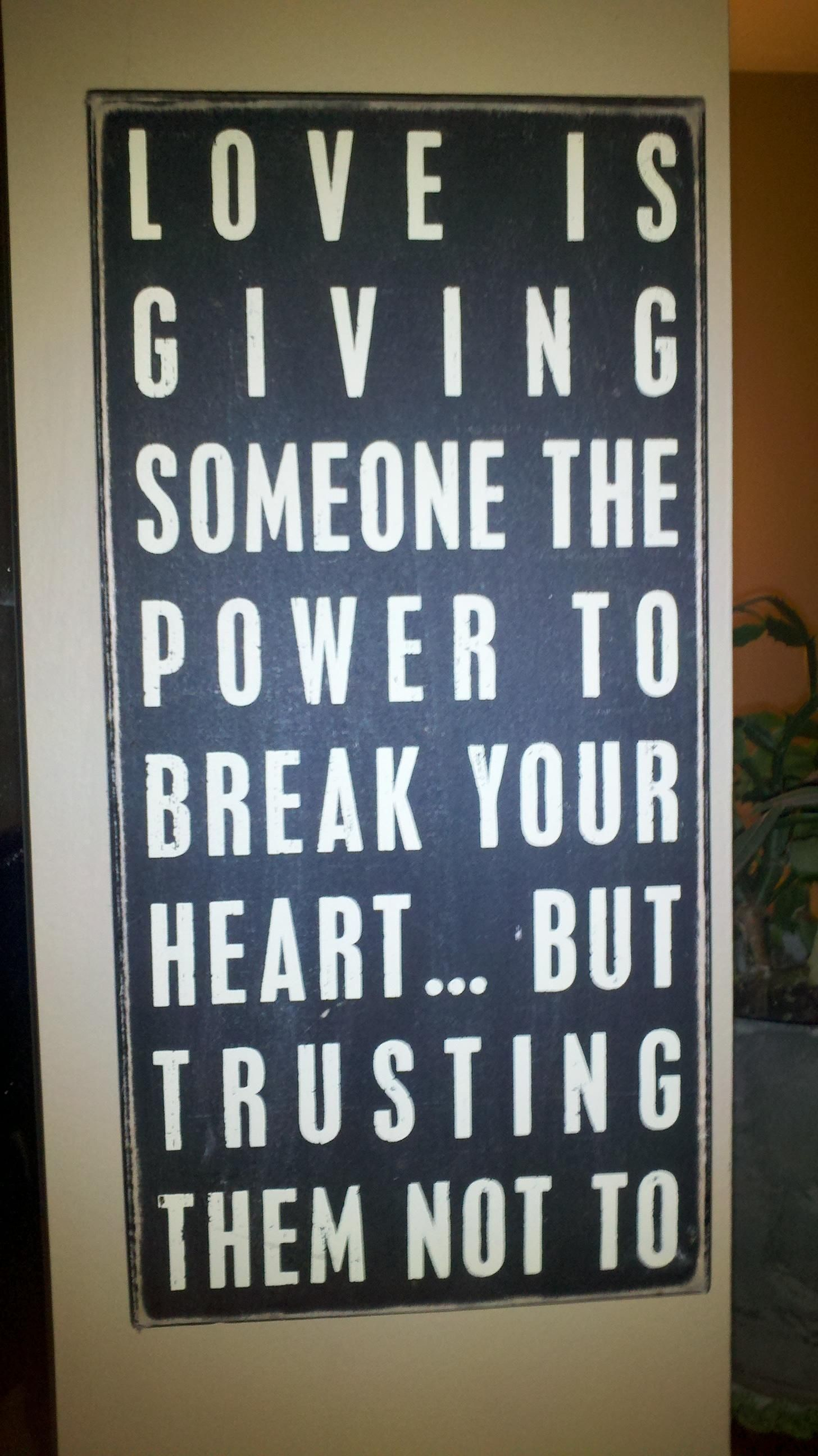 Love is giving someone the power to break your heart but trusting