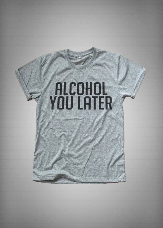 5d2aae38e36 Alcohol you later Funny TShirt Tumblr Tee Shirt for Teen Clothes ...