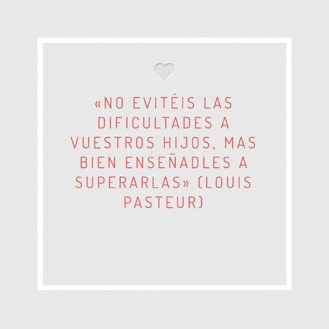 «No evitéis las dificultades a vuestros hijos, mas bien enseñadles a superarlas» (Louis Pasteur)