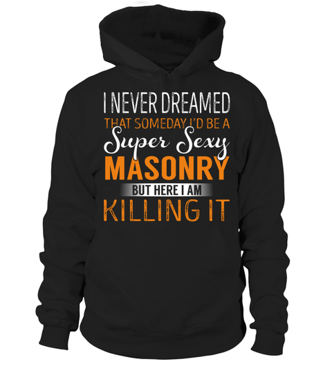 """# Masonry - Never Dreamed .    I Never Dreamed That Someday I'd Be a Super Sexy Masonry. But here I'm Killing It Special Offer, not available anywhere else!Available in a variety of styles and colorsBuy yours now before it is too late! Secured payment via Visa / Mastercard / Amex / PayPal / iDeal How to place an order  Choose the model from the drop-down menu Click on """"Buy it now"""" Choose the size and the quantity Add your delivery address and bank details And that's it!"""