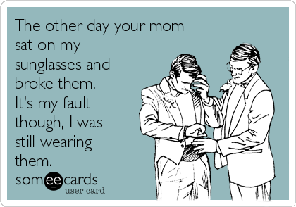 The other day your mom sat on my sunglasses and broke them. It's my fault though, I was still wearing them.