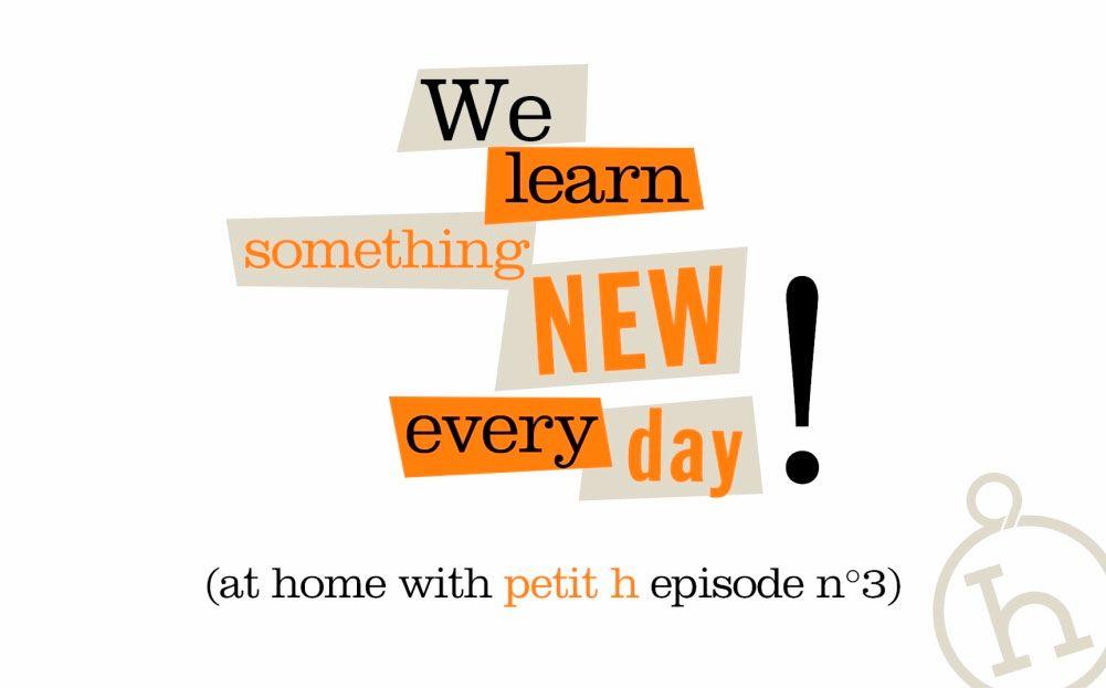 no Petit h episódio n°3: We learn something new every day! Siga o petit h em 5 episódios.