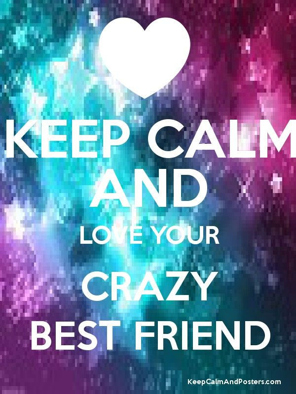KEEP CALM AND LOVE YOUR CRAZY BEST FRIEND Poster | Best ...