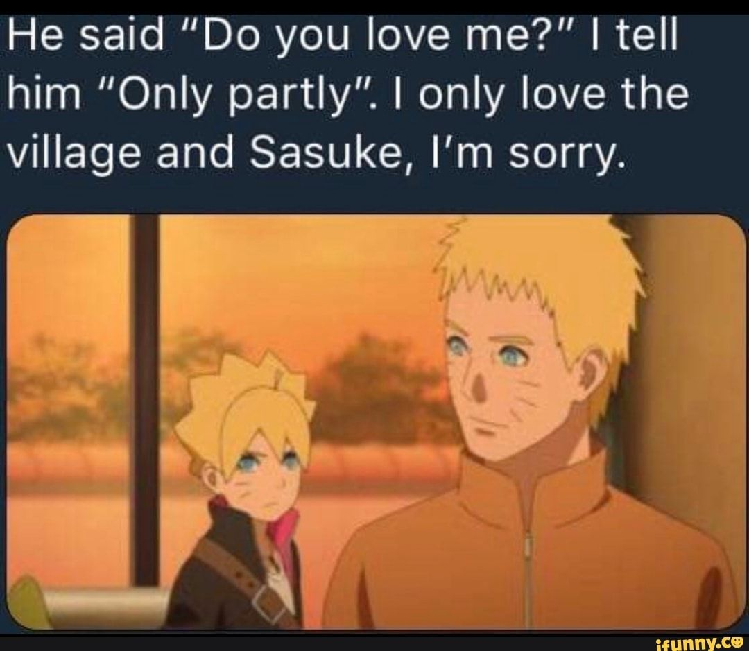 He Said Do You Love Me I Tell Him Only Partly I Only Love The Village And Sasuke I M Sorry Ifunny Funny Naruto Memes Sorry Memes Naruto Funny