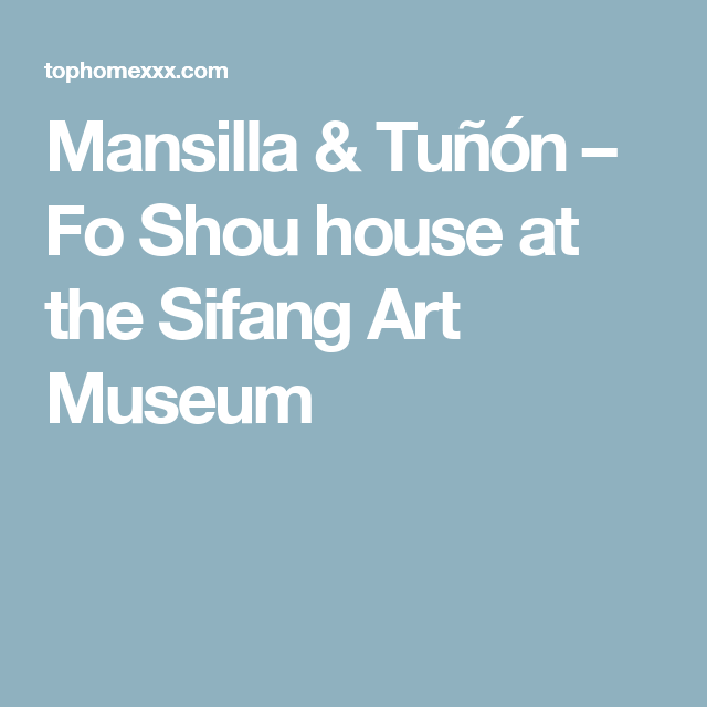 Mansilla & Tuñón – Fo Shou house at the Sifang Art Museum