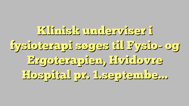 Klinisk underviser i fysioterapi søges til Fysio- og Ergoterapien, Hvidovre Hospital pr. 1.september 2017,...