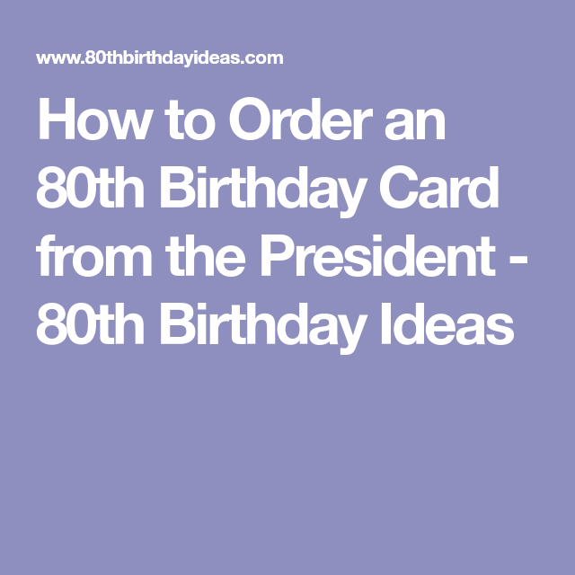 How To Order An 80th Birthday Card From The President 80 Birthday