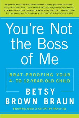 Amazon.com: You're Not the Boss of Me: Brat-proofing Your Four- to Twelve-Year-Old Child eBook: Betsy Brown Braun: Books