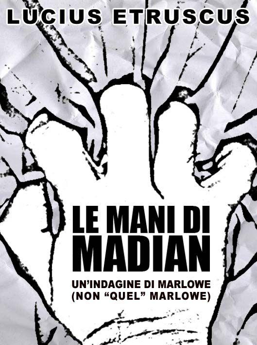"Copertina del mio romanzo ""Le mani di Madian"" http://www.amazon.it/mani-Madian-Una-indagine-Marlowe-ebook/dp/B00R5BH63G/ref=sr_1_1?ie=UTF8&qid=1419624814&sr=8-1&keywords=%22lucius+etruscus%22"