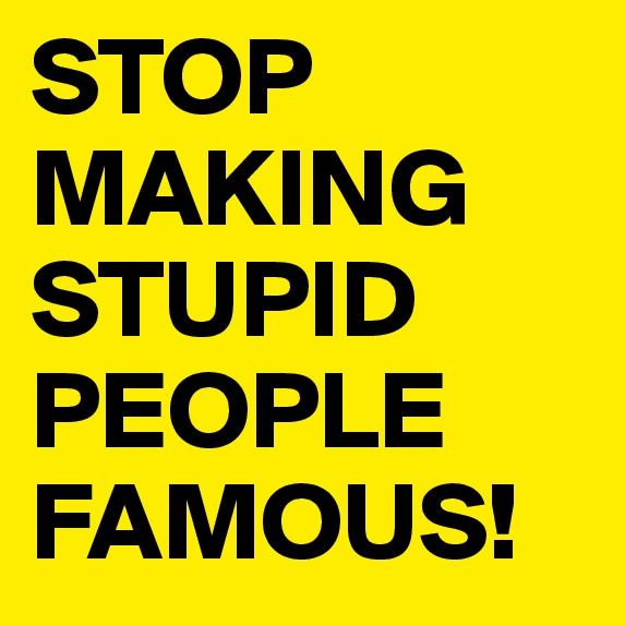 Wait! Hold on! Don't stop making stupid people famous... at least we know where they are at all times. It's safer that way.  ...Carol
