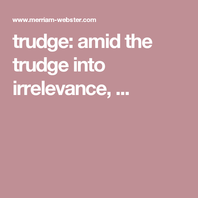 Trudge: Amid The Trudge Into Irrelevance, ... | Thesaurus | Pinterest |  Sentences