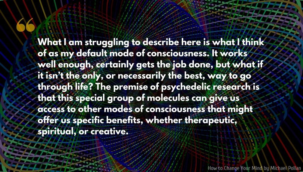 Michael Pollan Quote What I Am Struggling To Describe Here Is What I Think Of As My Default Mode Of Consciousn Profound Quotes Michael Pollan Change Your Mind
