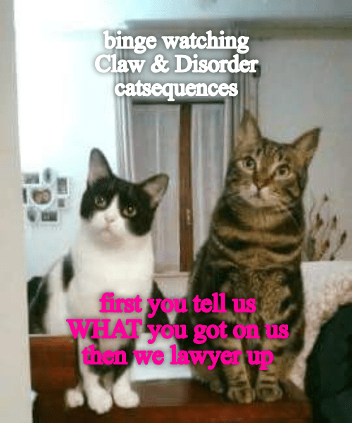 Binge Watching CLAW & DISORDER: Catsequences