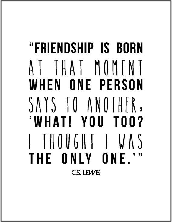 Friendship is born at that moment when one person says to another, 'What! You too? I thought I was the only one