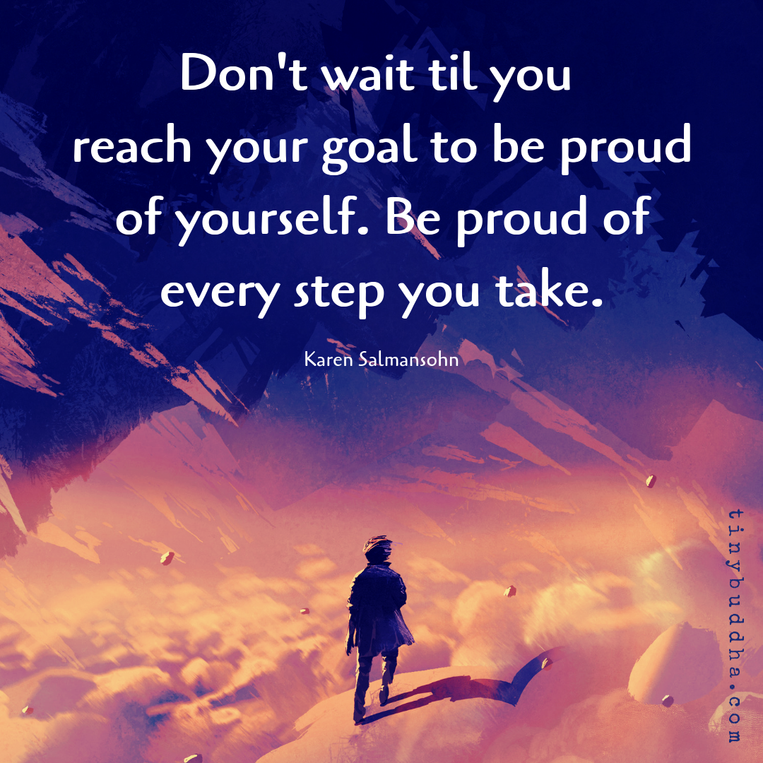 Be Proud Of Every Step You Take Tiny Buddha Every Step You Take Tiny Buddha You Take