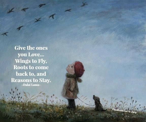 Give the ones you love..wings to fly, roots to come back to, and reasons to stay.
