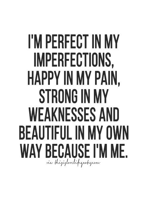 Image of: Being Im Perfect In My Imperfections Happy In My Pain Strong In My Weaknesses And Beautiful In My Own Way Because Im Me Life Quotes Pinterest Im Perfect In My Imperfections Happy In My Pain Strong In My