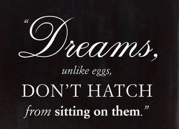 Dreams don't hatch from sitting on them