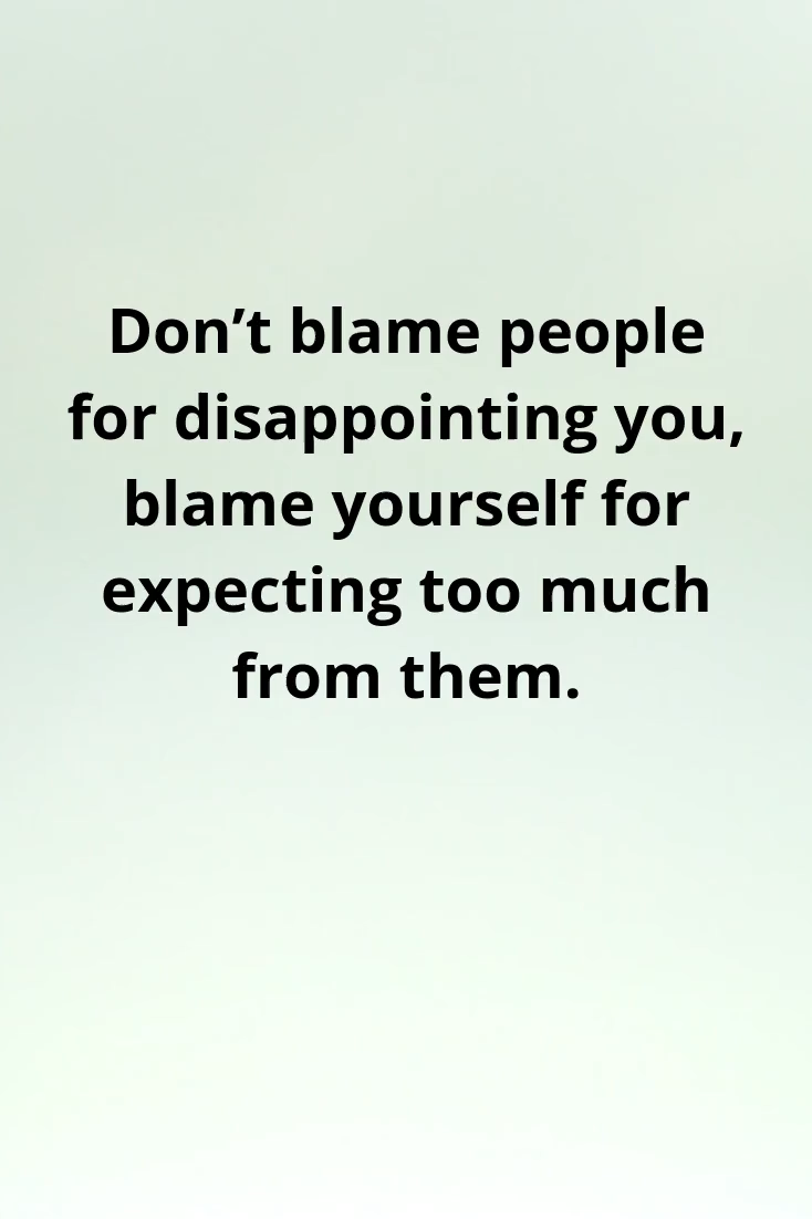 We hate other people when they don't meet our expectations, we always want things to happen as we planed out. But this leads us to disappointment in ourselves and others too. because people have expectations too. So only expect things from yourself.