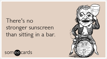 There's no stronger sunscreen than sitting in a bar.