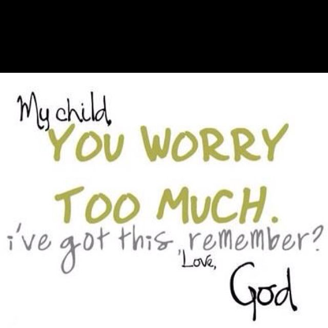 I do worry to much.  This reminds me of Philippians 4:6  - Don't worry about anything instead pray about everything.  Tell God what you need, and thank him for all he has done.
