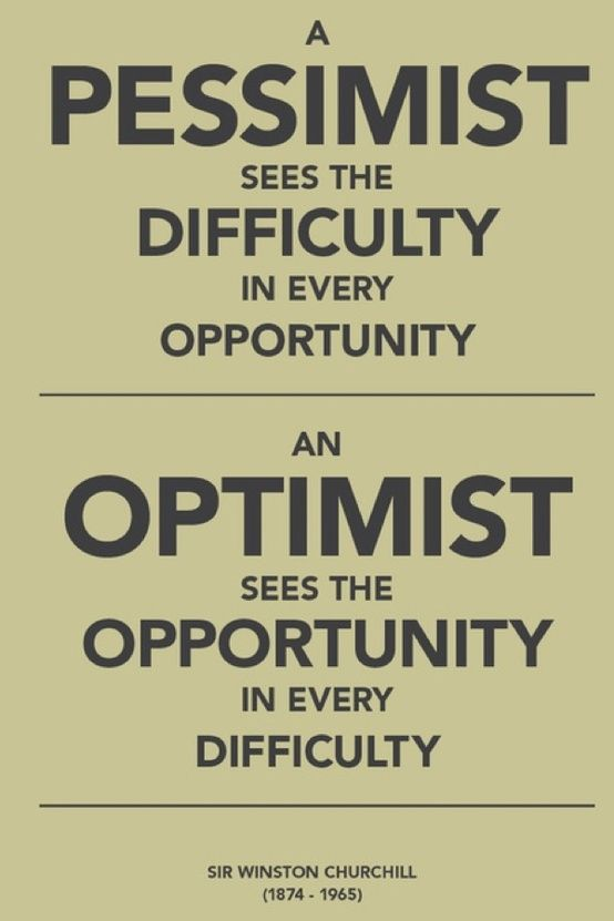 """""""A pessimist sees difficulty in every opportunity an optimist sees opportunity in every difficulty."""""""