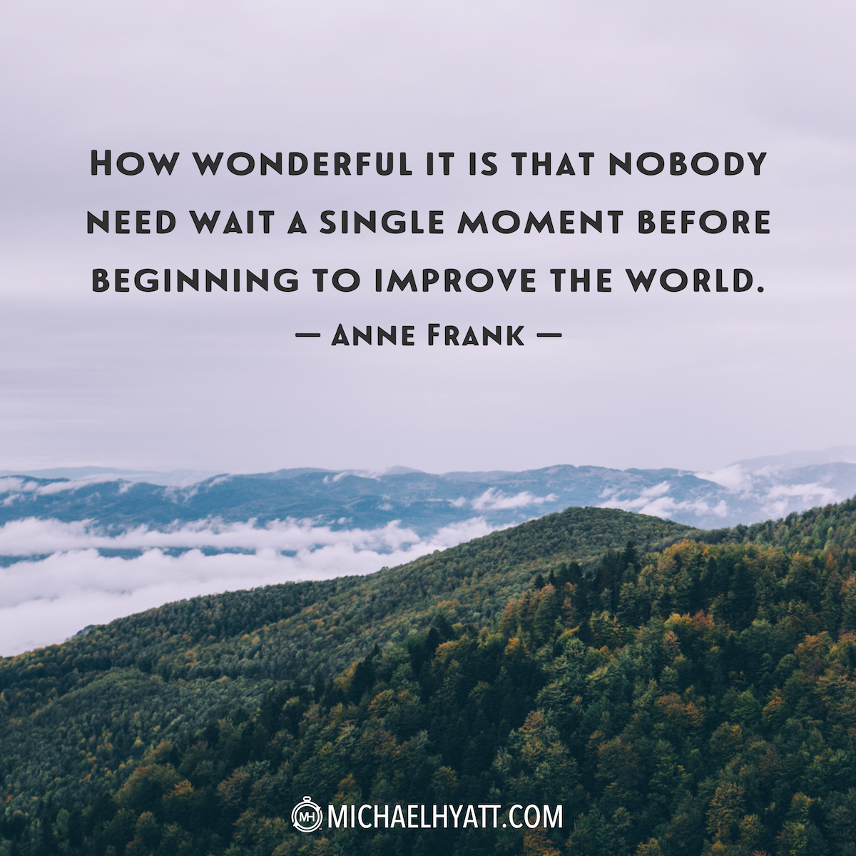 """""""How wonderful is it that nobody need wait a single moment before beginning to improve the world."""" -Anne Frank http://michaelhyatt.com/shareable-images"""