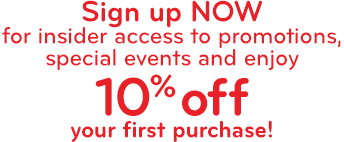 Sign up NOW for insider access to promotions, special events and enjoy 10% off your first purchase!
