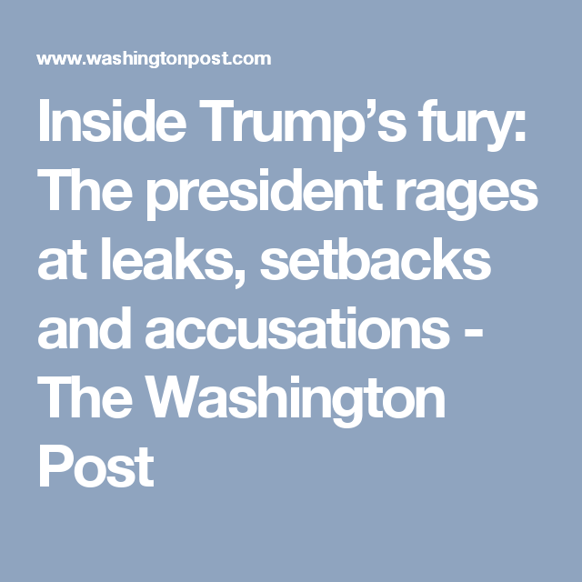 Inside Trump's fury: The president rages at leaks, setbacks and accusations - The Washington Post