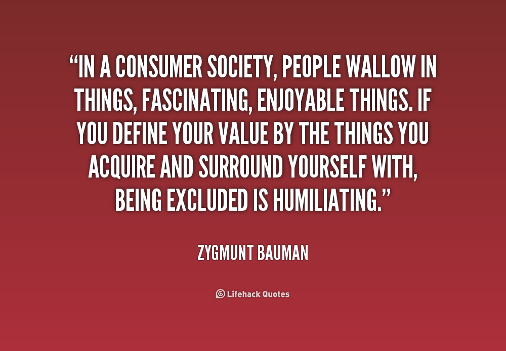 In A Consumer Society People Wallow In Things Fascinating Enjoyable Things If You Define Your Value By The Things You Acquire And Surround Yourself Wi Bauman