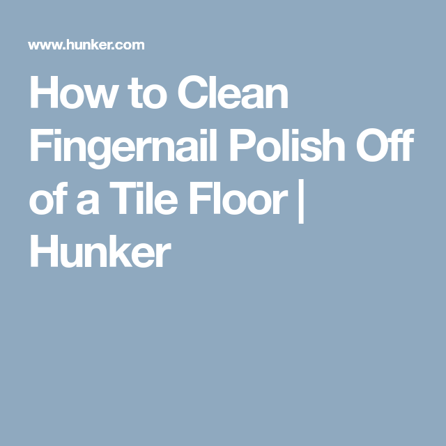 How To Clean Fingernail Polish Off Of A Tile Floor Fingernail Polish Fingernails Tile Floor