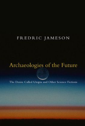 FREDRIC JAMESON Archaeologies of the Future: The Desire Called Utopia and Other Science Fictions
