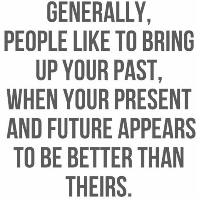 Generally people like to bring up your past when your present and future appear to be better than theirs.