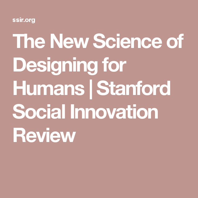 The New Science Of Designing For Humans Stanford Social Innovation Review Innovation Science Behavioral Science