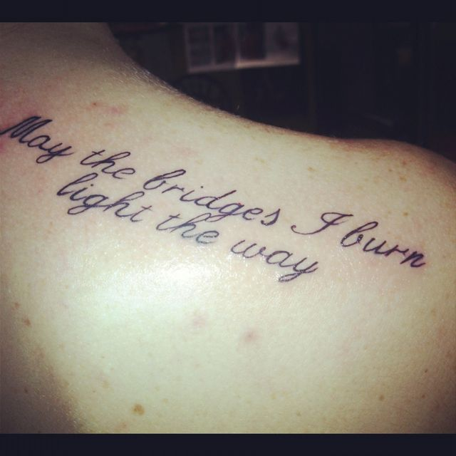 Tattoo Quotes Girl: May The Bridges I Burn Light The Way