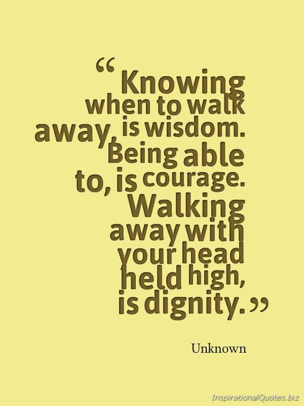 """""""Knowing When To Walk Away, Is Wisdom. Being Able To, Is"""