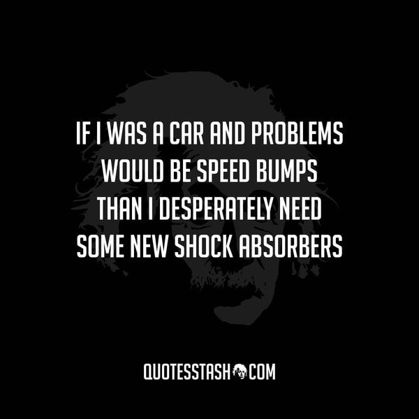Quote: if i was a car an problems would be speed bumps than i desperately need som new shock absorbers