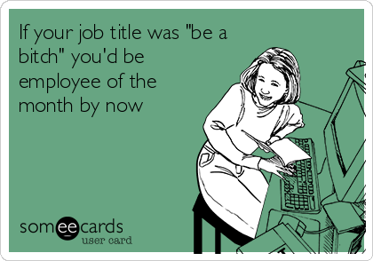 If your job title was be a bitch youd be employee of the month free and funny workplace ecard if your job title was reheart Gallery
