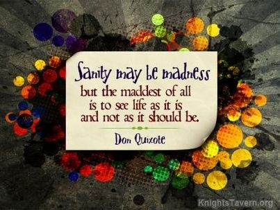 """""""Sanity may be madness but the maddest of all is to see life as it is and not as it should be."""" -Don Quixote inspirational desktop quote wallpaper (click to download)"""