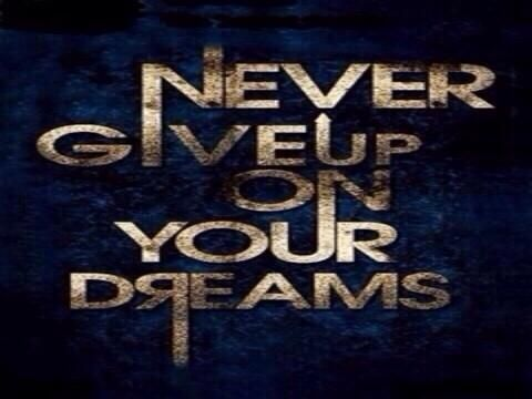 Never give up on your Dreams......If you do you certainly will never achieve them
