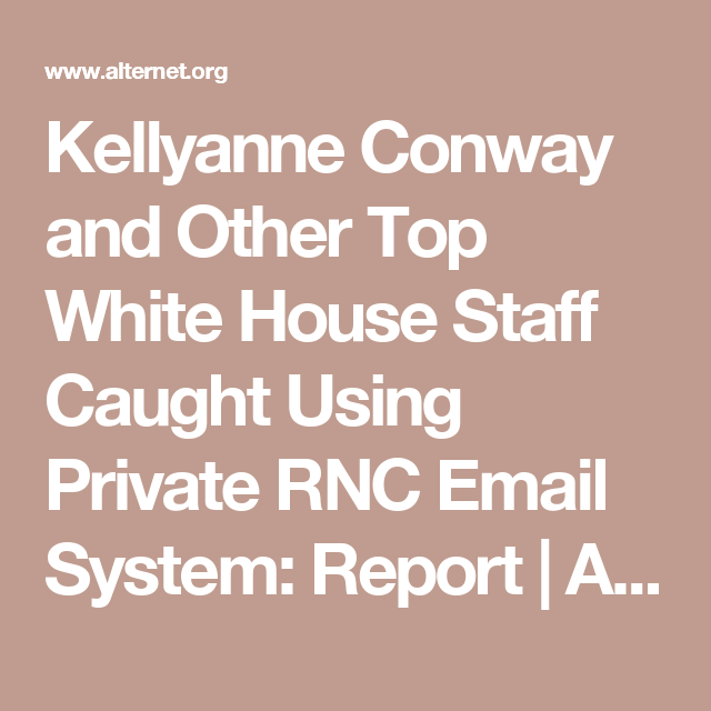 Kellyanne Conway and Other Top White House Staff Caught Using Private RNC Email System: Report | Alternet