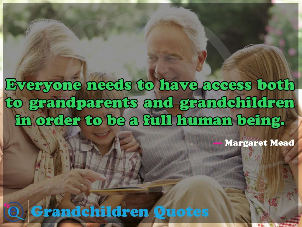 Everyone needs to have access both to grandparents and grandchildren in order to be a full human being. Grandchildren Quotes 18 #grandchildrenquotes