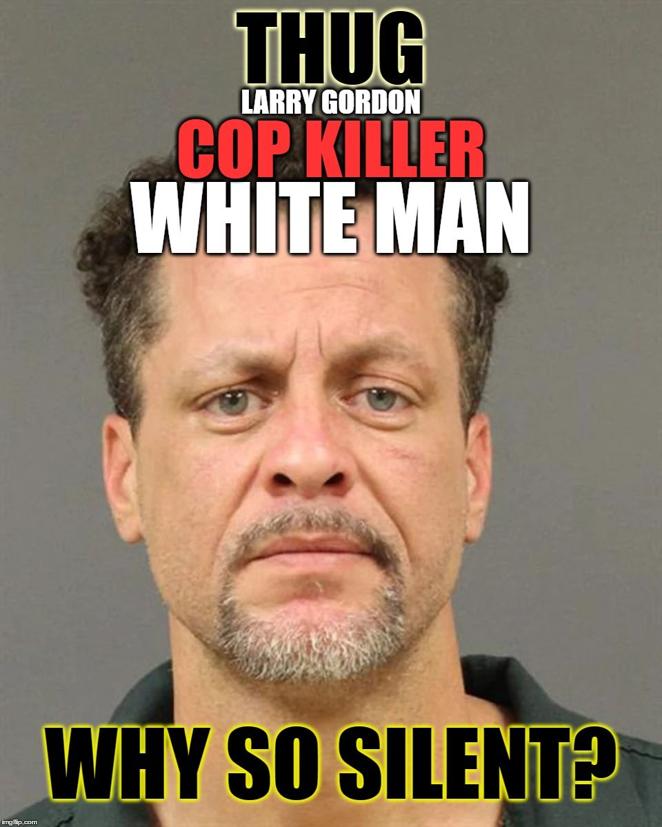 Because Youre Raciest Thug White Man Larry Gordon Cop Killer Why
